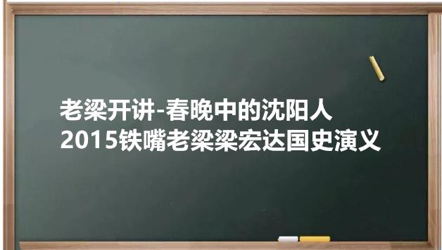 老梁开讲-春晚中的沈阳人+2015铁嘴老梁梁宏达国史演义+全