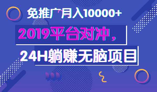 最新:2019平台对冲,24H躺赚无脑项目,免推广月入10000+