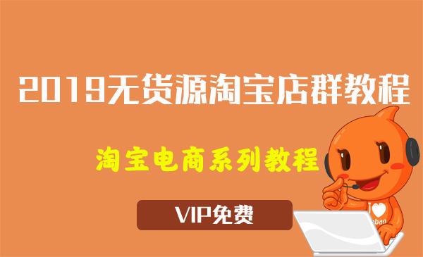 《2019无货源淘宝店群教程》视频教程(13节)