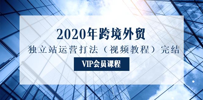 2020年跨境外贸独立站运营打法(视频教程)完结