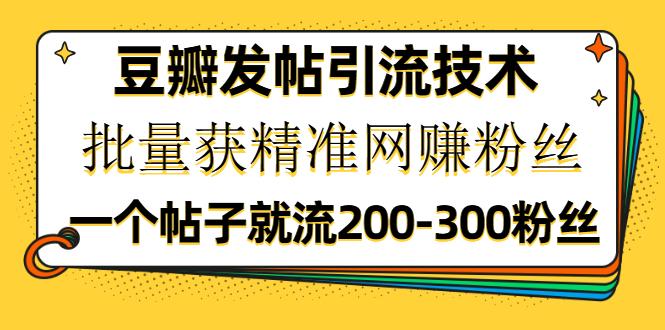 豆瓣发帖引流技术,批量获精准网赚粉丝,一个帖子就流200-300粉丝